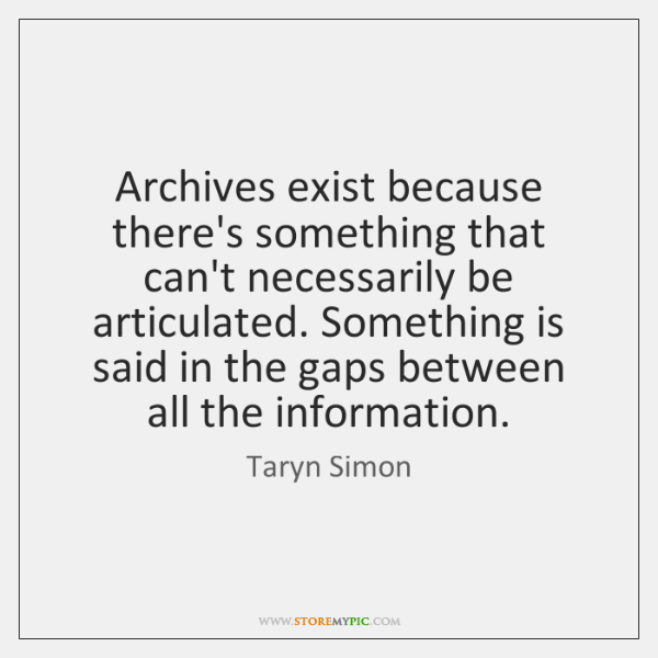 Archives exist because there's something that can't necessarily be articulated. Something is ...