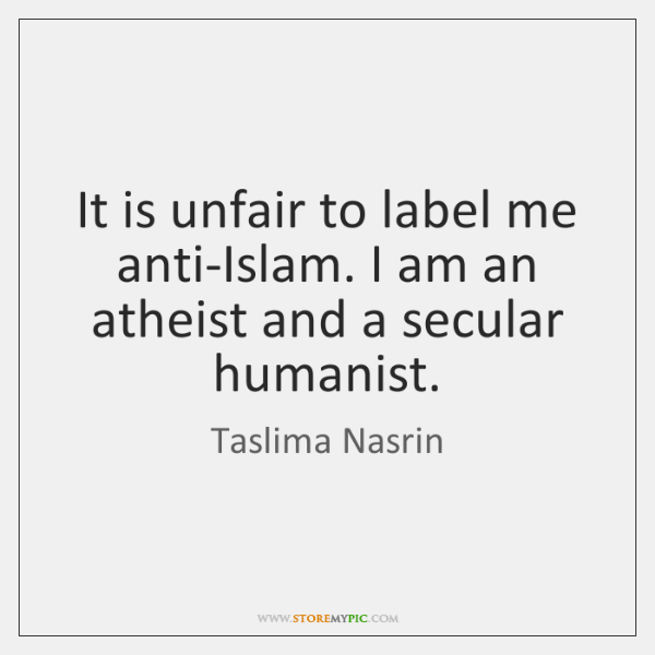 It is unfair to label me anti-Islam. I am an atheist and ...