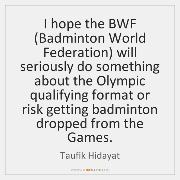 I hope the BWF (Badminton World Federation) will seriously do something about ...