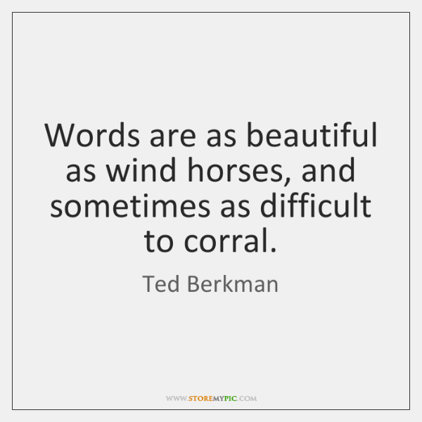 Words are as beautiful as wind horses, and sometimes as difficult to ...