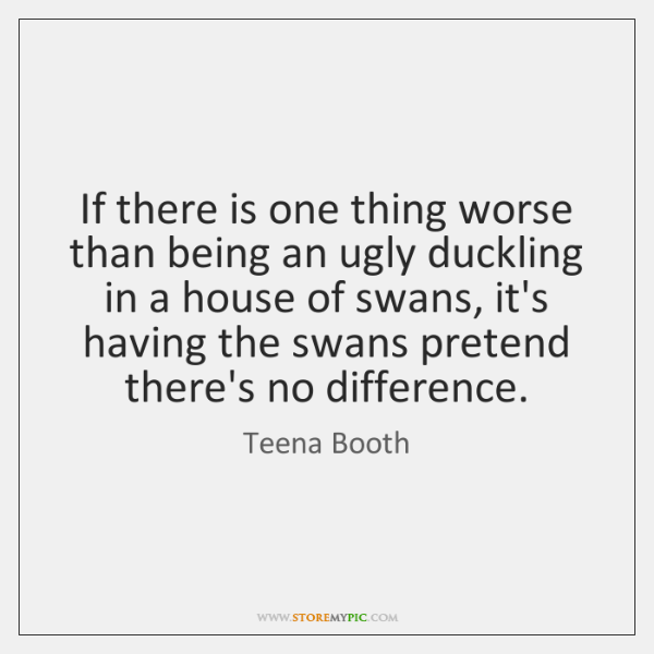 If there is one thing worse than being an ugly duckling in ...