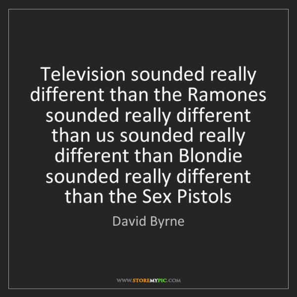 David Byrne: Television sounded really different than the Ramones...