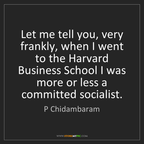 P Chidambaram: Let me tell you, very frankly, when I went to the Harvard...