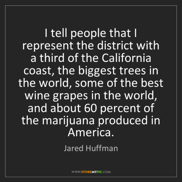 Jared Huffman: I tell people that I represent the district with a third...