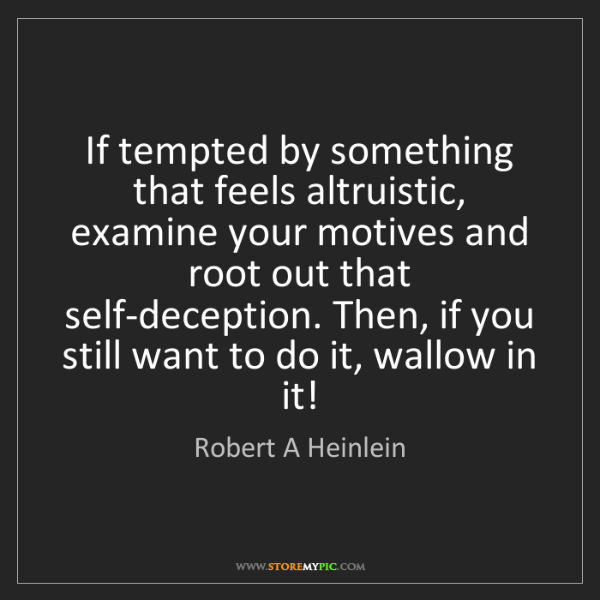 Robert A Heinlein: If tempted by something that feels altruistic, examine...