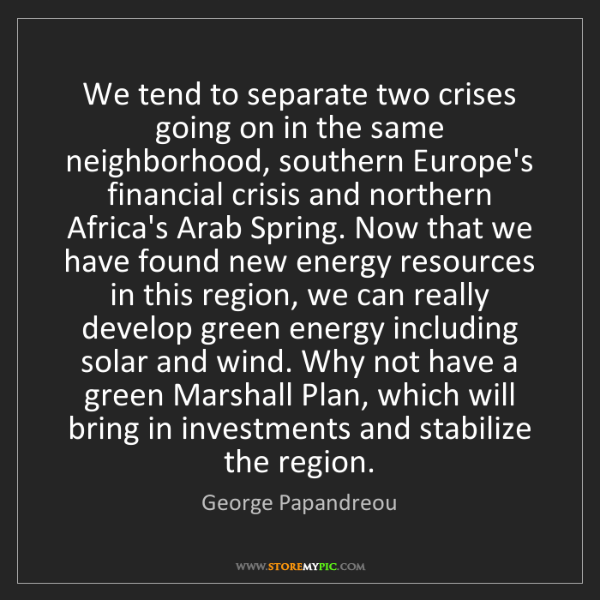 George Papandreou: We tend to separate two crises going on in the same neighborhood,...