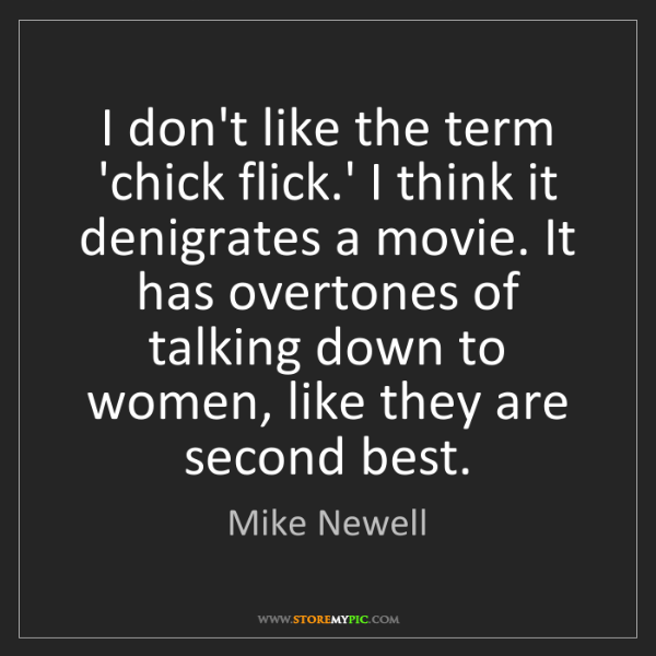 Mike Newell: I don't like the term 'chick flick.' I think it denigrates...
