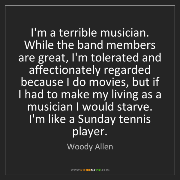 Woody Allen: I'm a terrible musician. While the band members are great,...