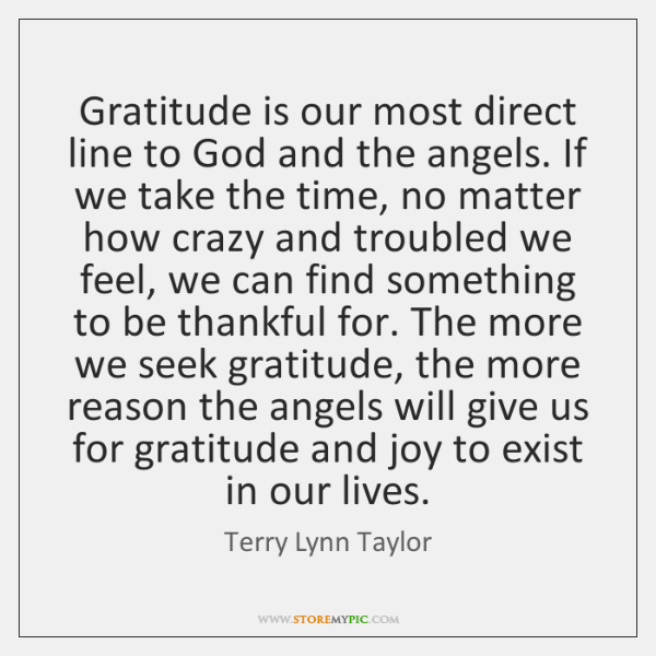 Gratitude is our most direct line to God and the angels. If ...