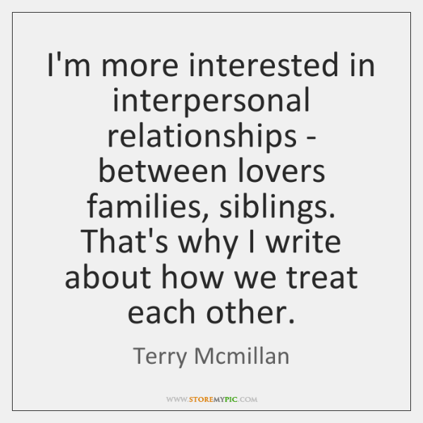 I'm more interested in interpersonal relationships - between lovers families, siblings. That's ...