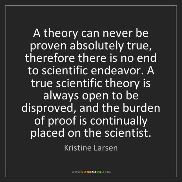 Kristine Larsen: A theory can never be proven absolutely true, therefore...