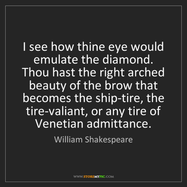 William Shakespeare: I see how thine eye would emulate the diamond. Thou hast...