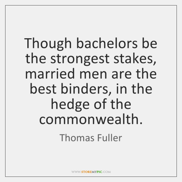 Though bachelors be the strongest stakes, married men are the best binders, ...