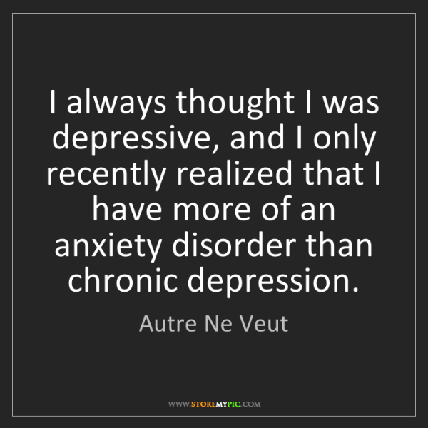 Autre Ne Veut: I always thought I was depressive, and I only recently...