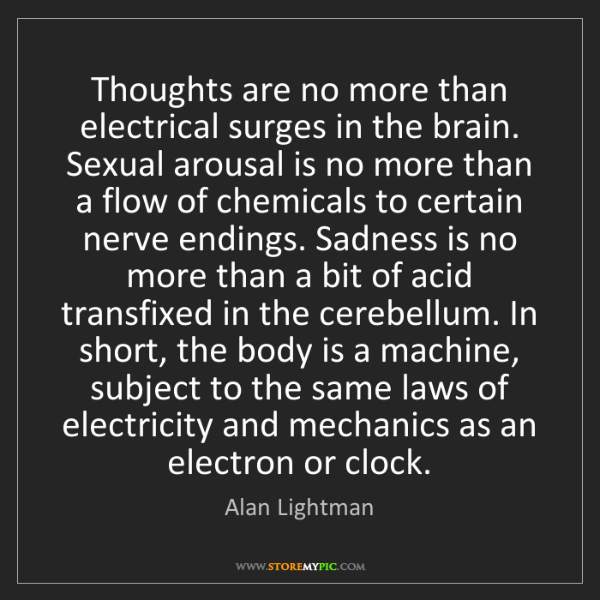 Alan Lightman: Thoughts are no more than electrical surges in the brain....