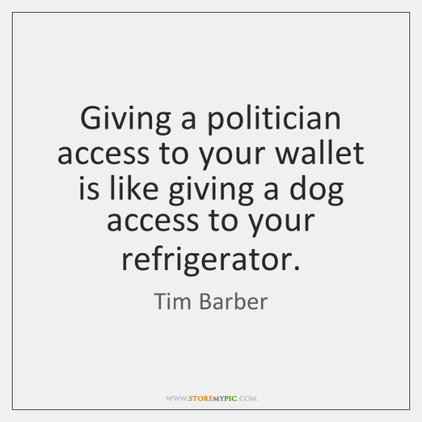 Giving a politician access to your wallet is like giving a dog ...