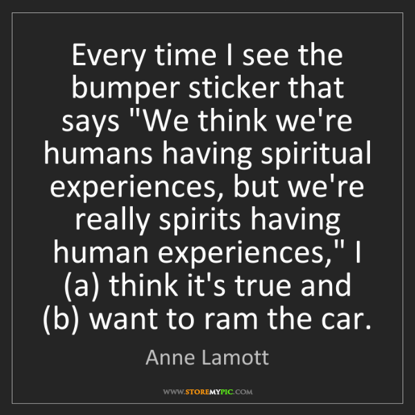 """Anne Lamott: Every time I see the bumper sticker that says """"We think..."""