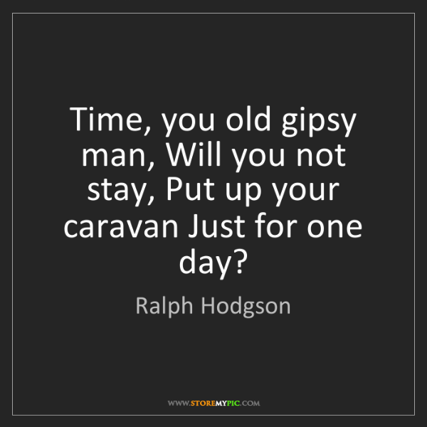 Ralph Hodgson: Time, you old gipsy man, Will you not stay, Put up your...