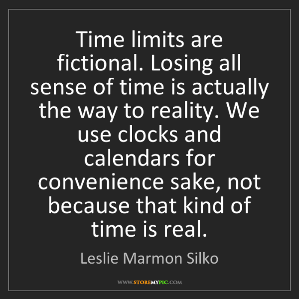 Leslie Marmon Silko: Time limits are fictional. Losing all sense of time is...