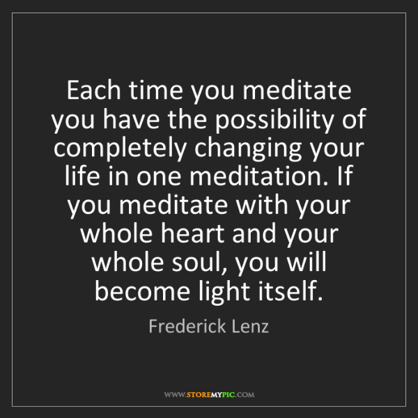Frederick Lenz: Each time you meditate you have the possibility of completely...
