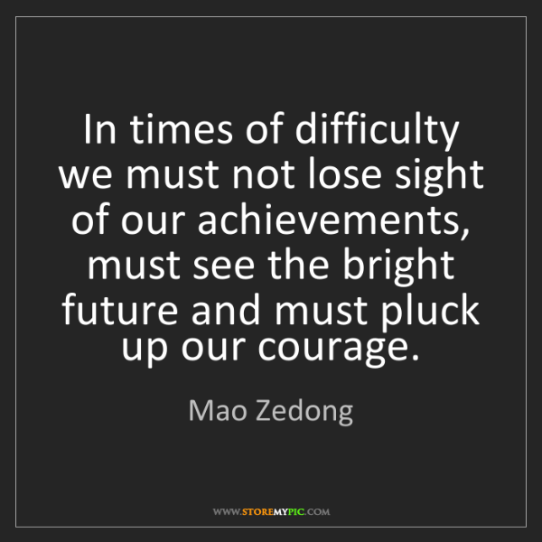 Mao Zedong: In times of difficulty we must not lose sight of our...