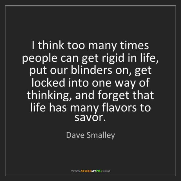 Dave Smalley: I think too many times people can get rigid in life,...