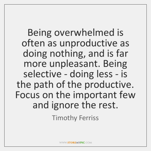 Being overwhelmed is often as unproductive as doing nothing, and is far ...
