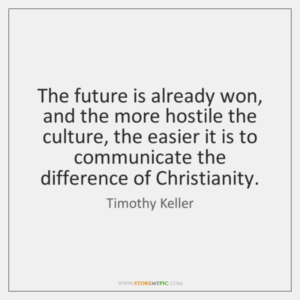 The future is already won, and the more hostile the culture, the ...