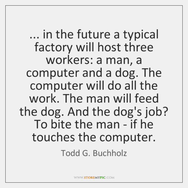 ... in the future a typical factory will host three workers: a man, ...