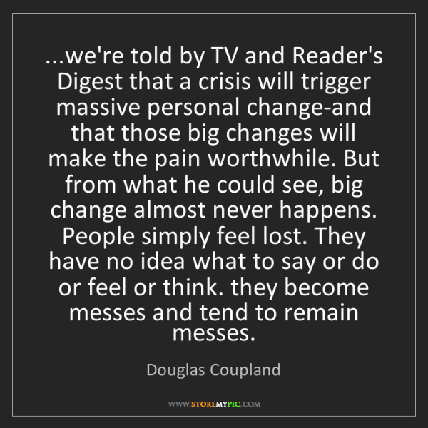 Douglas Coupland: ...we're told by TV and Reader's Digest that a crisis...