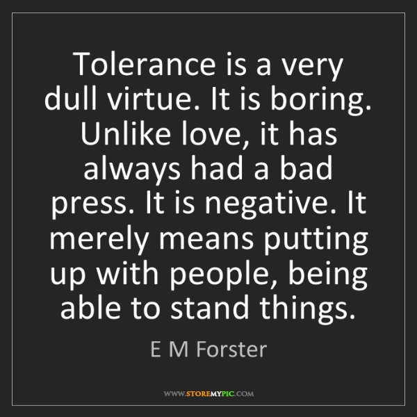 E M Forster: Tolerance is a very dull virtue. It is boring. Unlike...