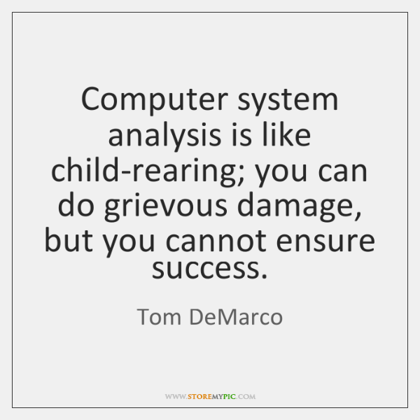 Computer system analysis is like child-rearing; you can do grievous damage, but ...