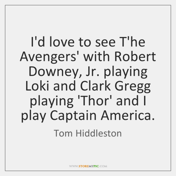 I'd love to see T'he Avengers' with Robert Downey, Jr. playing Loki ...
