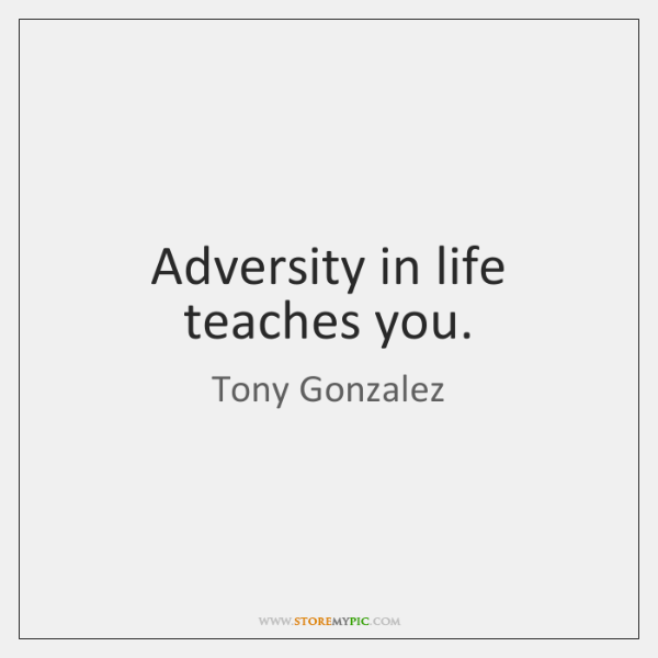 Adversity in life teaches you.
