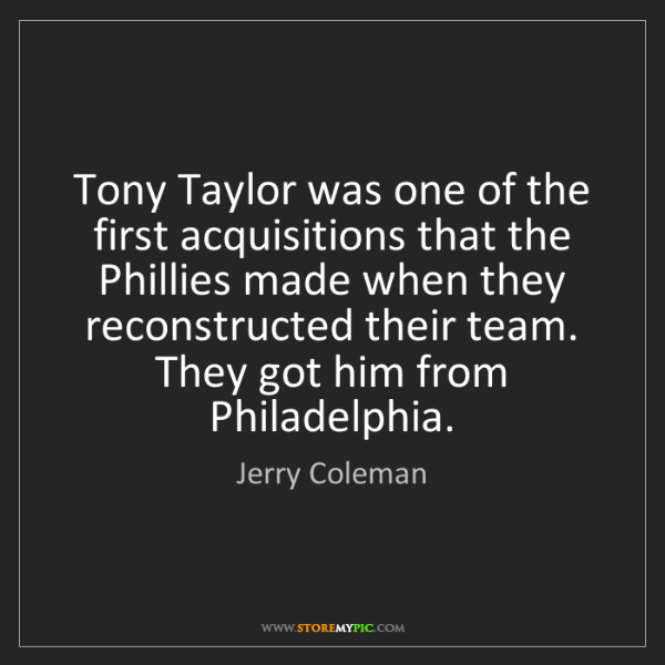 Jerry Coleman: Tony Taylor was one of the first acquisitions that the...