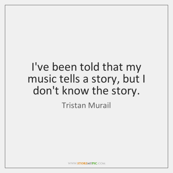 I've been told that my music tells a story, but I don't ...