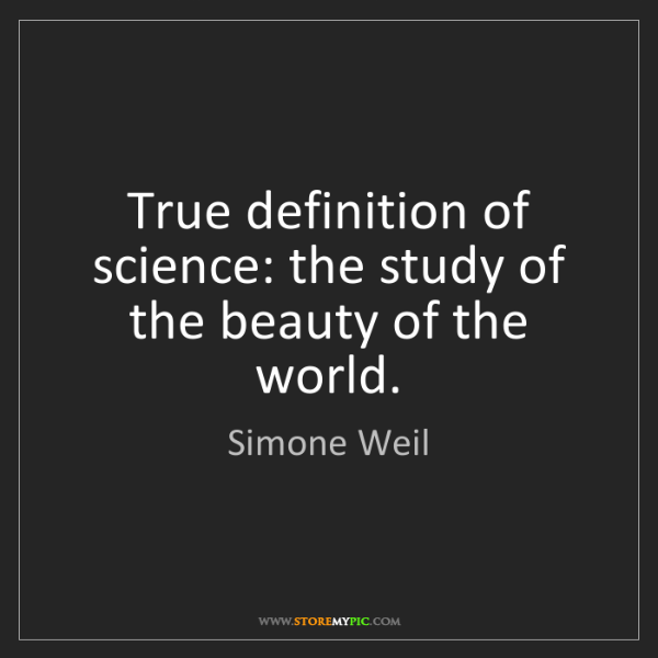 Simone Weil: True definition of science: the study of the beauty of...