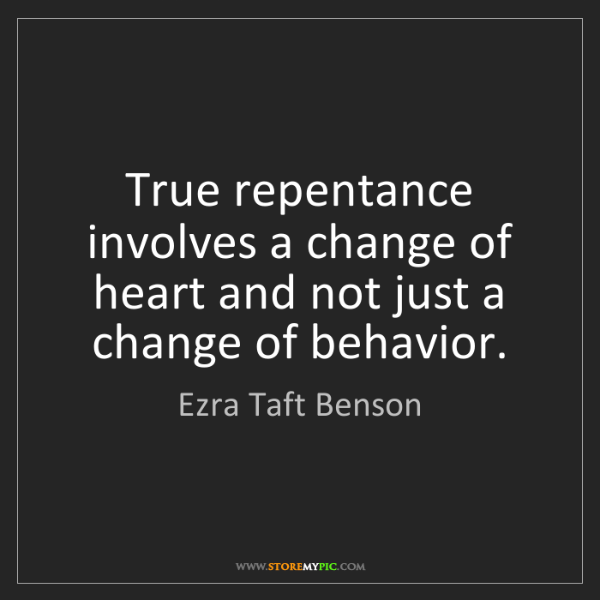 Ezra Taft Benson: True repentance involves a change of heart and not just...