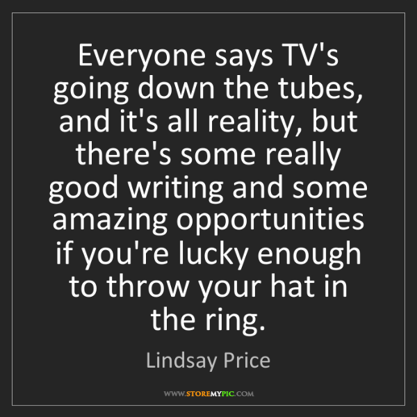 Lindsay Price: Everyone says TV's going down the tubes, and it's all...