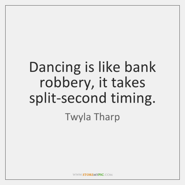 Dancing is like bank robbery, it takes split-second timing.