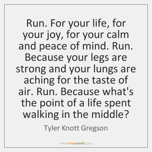 Run. For your life, for your joy, for your calm and peace ...