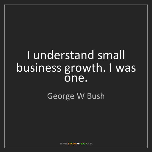 George W Bush: I understand small business growth. I was one.