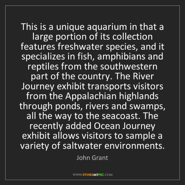 John Grant: This is a unique aquarium in that a large portion of...