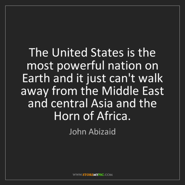 John Abizaid: The United States is the most powerful nation on Earth...