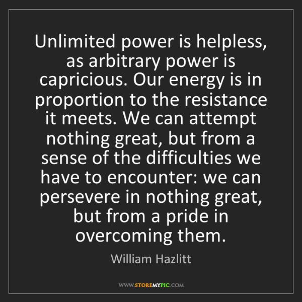 William Hazlitt: Unlimited power is helpless, as arbitrary power is capricious....