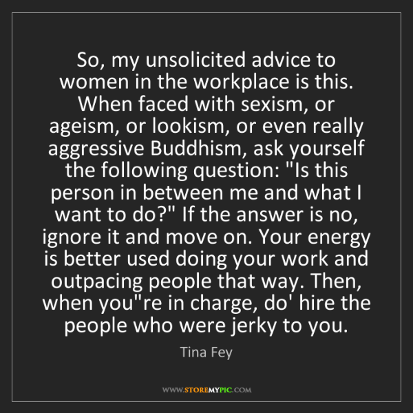 Tina Fey: So, my unsolicited advice to women in the workplace is...