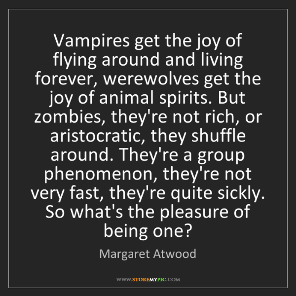 Margaret Atwood: Vampires get the joy of flying around and living forever,...