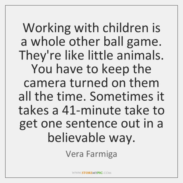 Working with children is a whole other ball game. They're like little ...