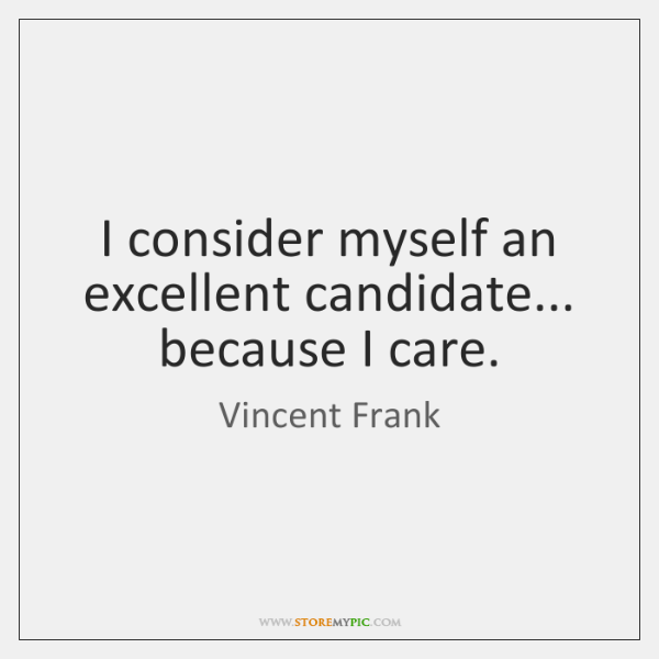 I consider myself an excellent candidate... because I care.