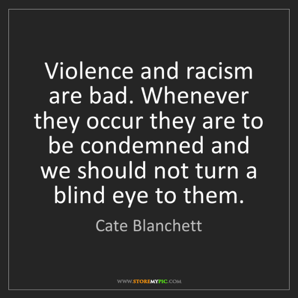 Cate Blanchett: Violence and racism are bad. Whenever they occur they...